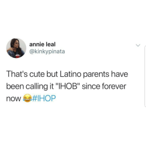 "Cute, Parents, and Annie: annie leal  @kinkypinata  That's cute but Latino parents have  been calling it ""IHOB"" since forever IHOB"