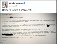 Good luck, Annie!: Annie Lennox  4 hrs  I think I'm in with a chance ??!!!  Dear Annie Lennox  Kylie here fromRadio Los Angeles!  I came across your music on line and really like what I heard! I'm the New Music Coordinator for a station  that has over 100,000 unique listeners each month.  I find artists who I think have potential and get them in rotation on our station. If you'd like, please send  over the MP3 for your latest single. I'1l forward it to Glenn our program director here at  interested in putting it in rotation.  to see if he's  Also, what sort of support campaign do you have going on for your single (press, video, licensing, etc)? I  only ask because we are connected to an artist development firm that can also get you onto 150 radio  stations worldwide and provide support for press, video, retail and licensing. The best part is, if they really  ke your music, they'll cover all of the marketing expenses. You can check them out at  n. Please let them know Kylie referred you and you should be in.  Let me know your thoughts and be sure to send me that MP3!  Regards  Kylie Good luck, Annie!