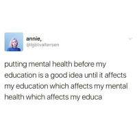 Memes, Affect, and Annie: annie  @lgbtvaltersen  putting mental health before my  education is a good idea until it affects  my education which affects my mental  health which affects my educa Your health comes first! ✊💯 Health4All MentalHealth SelfCare SelfLove health education college life
