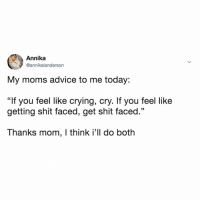 "Advice, Crying, and Moms: Annika  @annikalanderson  My moms advice to me today:  ""If you feel like crying, cry. If you feel like  getting shit faced, get shit faced.""  Thanks mom, I think i'll do both The kind of motherly advice we need."