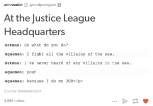 Batman, Omg, and Tumblr: annnnakin grandparogers 0  At the Justice League  Headquarters  Batman: So what do you do?  Aquaman: I fight all the villains of the sea.  Batman: I've never heard of any villains in the sea.  Aquaman: yeah  Aquaman: because I do my JOB/p>  Source: thestalebread  4,595 notes Meanwhile, at the Justice League HQomg-humor.tumblr.com