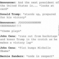 Bernie Sanders, Donald Trump, and Funny: Announcer  And the next president of  the United States is  looks at  Card  Donald Trump stands up, prepared  for his victory  Announcer  JOOOOOHHH NNNNN  CEEENAAAA  theme plays  John Cena  runs out from backstage  and knees Trump in the crotch as he  makes a victory lap  John Cena  *Fist bumps Michelle  Obama  Bernie Sanders  nods in respect *moment of silence*