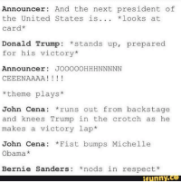 Bernie Sanders, Donald Trump, and John Cena: Announcer: And the next president of  the United States is  looks at  Card  Donald Trump  stands up, prepared  for his victory  Announcer  JOOOOOHHH NNNNN  CEEENAAAA  theme plays  John Cena runs out from backstage  and knees Trump in the crotch as he  makes a victory lap  John Cena: Fist bumps Michelle  Obama  Bernie Sanders: nods in respect.  funny ~The Flying Lion