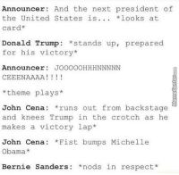 Next time, on Monday Night Raw..: Announcer: And the next president of  the United States is  *looks at  card*  Donald Trump  stands up, prepared  for his victory  Announcer  JOOOOOHHHNNNNN  CEEENAAAA  I 1 1 1  theme plays  John Cena: runs out from backstage  and knees Trump in the crotch as he  makes a victory lap  John Cena: *Fist bumps Michelle  Obama  Bernie Sanders: nods in respect Next time, on Monday Night Raw..
