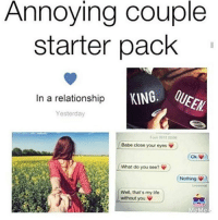 Tag an annoying couple😂😂❤️👊🏼: Annoying couple  starter pack  In a relationship  KANG:  Yesterday  220s  2012  Babe close your eyes V  Oki  What do you see?  Nothing.  Well, that's my life  without you  MeMe Tag an annoying couple😂😂❤️👊🏼
