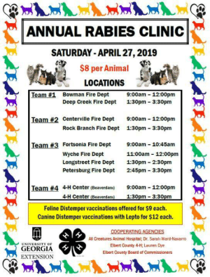 Being Alone, Cats, and Children: ANNUAL RABIES CLINIC  SATURDAY- APRIL 27,2019  $8 per Animal  LOCATIONS  Team #1 Bowman Fire Dept 9:00am-12.00pm  Deep Creek Fire Dept 1:30pm 3:30pm  Team #2 Centerville Fire Dept  9:00am-12.00pm  Rock Branch Fire Dept 1:30pm 3:30pm  Fortsonia Fire Dept  Wyche Fire Dept  Longstreet Fire Dept 1:30pm 2:30pm  Petersburg Fire Dept 2:45pm 3:30pm  9:00am _ 10:45am  Team #3  11:00am 12:00pm  4-H Center (Beaverdam)  9:00am-12.00pm  Team #4  Feline Distemper vaccinations offered for $9 each.  Canine Distemper vaccinations with Lepto for $12 each.  All Creatures Animal Hospital; Dr. Sarah Ward-Navarro  Elbert County 4-H; Lauren Dye  Elbert County Board of Commissioners  UNIVERSITY OF  GEORGIA  EXTENSION We are getting calls and questions about the 4-H Rabies clinic this Saturday.   Questions like, Does my pet need this? or that? Can they get a booster early?what about Parvo?  Is there a 5 year Rabies vaccine?   I'm staying out of the squabble, but here's what you should know.   Rabies is a human health risk, and pets are required to be vaccinated or you risk being fined, or having the pet euthanized for Rabies testing if someone gets bit.   Pets just need one Rabies vaccine. Yearly or a 3 year one.   About any other vaccines.  Puppies and kittens, young-ish adults, and adults need a series of vaccinations the first time out. Just like human children.   getting one vaccine, but no more, is a total waste. Waste of money and your pet isn't protect against anything.   Distemper vaccine wih Lepto leaves your pet susceptible to Parvo and hepatitis.  Don't get the followup booster and your pet is also susceptible to distemper and leptospirosis as one vaccination isn't gonna cut it.   Similar problem for cats- an FVRCP vaccine doesn't protect your cat from Feline Leukemia.  And one FVRCP vaccine alone doesn't protect them from cat respiratory viruses either.  We never (or almost never- maybe only 1 in 25 years) see Parvo puppies if we are vaccinating 