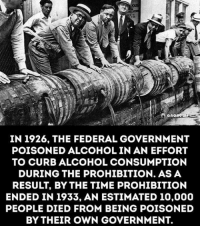 Memes, Alcohol, and Prohibition: ano  IN 1926, THE FEDERAL GOVERNMENT  POISONED ALCOHOL IN AN EFFORT  TO CURBALCOHOL CONSUMPTION  DURING THE PROHIBITION. ASA  ENDED IN 1933, AN ESTIMATED 10,000  PEOPLE DIED FROM BEING POISONED  BY THEIR OWN GOVERNMENT. Did you know?
