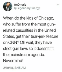 gun laws: AnOmaly  @LegendaryEnergy  When do the kids of Chicago,  who suffer from the most gun-  related casualties in the United  States, get their tear-jerk feature  on CNN? Oh wait, they have  strict gun laws so it doesn't fit  the mainstream agenda.  Nevermind!  2/19/18, 2:45 AM