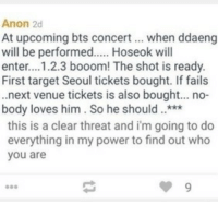 Beautiful, Life, and Target: Anon 2d  At upcoming bts concert when ddaeng  will be performed.... Hoseok will  enter...1.2.3 booom! The shot is ready.  First target Seoul tickets bought. If fails  .next venue tickets is also bought... no-  body loves him. So he should***  this is a clear threat and i'm going to do  everything in my power to find out who  you are hobihobihoseok:  HONESTLY THIS THREAT TURNED MY STOMACH UPSIDE DOWN. HOW COULD THERE BE PEOPLE LIKE THIS IN THE WORLD?? PLEASE, SPREAD THE WORD ARMY. HELP PROTECT THIS BEAUTIFUL ANGEL. SOME PPL THINK I MAY BE OVER REACTING, BUT I DONT TAKE A THREAT SO EASILY, ESPECIALLY ONE WHERE THERE IS A LIFE AT RISK.