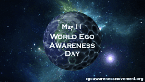 anon-i-mus:  WORLD EGO AWARENESS DAY - MAY 11 2020 On May 11th, we observe  World Ego Awareness Day (WEAD). We ask for your participation in this growing global movement to raise social awareness about the Egotism. While we hope that people will educate themselves and others throughout the year, this dedicated day gives us the opportunity to collaborate and amplify each other's understanding. The Ego Awareness Movement and WEAD was established in 2018 to support all those that are affected with this mental condition and work towards preventing others from experiencing the effects of this invisible form of abuse. Through education and advocacy we can help reduce the number of people throughout the world who fall victim to egotism; to increase their ability to be centered in present-moment-awareness and experience life to the fullest.  Ego Awareness Day aims to highlight the issues surrounding egotism; encouraging everyone to be mindful, raise our consciousness and speak out against narcissistic or egotistic learned behavior. Together we can work to inform, educate, deter and prevent one of the major causes of human suffering on our planet. Research has shown that being influenced by the effects of the unobserved egoic mind can be responsible for most of our afflictions including a false sense of superiority, inferiority complex, prejudices, judging others, manipulation, rage, addictions, stress, violence, racism, sexism, the need for praise, approval, being reactionary, lack of empathy, loneliness, despair, false propaganda, religious and tribal wars and so on. All such negative and destructive traits have serious consequences in our personal relationships and the world at large. Why participate? Many people who suffer from egotism, which is a learned form of psychological and emotional abuse, are not even aware that what they are experiencing is this type of abuse.  When they become aware that they are a perpetrator or the one that is being abused, they have a difficult time articulating or describing it because it's so hard to put a finger on. Therefore, resources for survivors have been made available. What can you do?  Join the movement.  Like-minded people, organizations and communities can help share information on this subject with their audience through various channels such as social media, blog pages, local events and community involvement.  You can also show support by distributing our ego awareness pamphlets and/or wearing badges. Talk to other advocates and other organizations dedicated to mindfulness, awareness, life-coaching, self-help, spirituality and so forth.  Organize events or incorporate messaging into existing events in order to educate your audience about egotism. We look forward to your participation this year! Anon I mus, founder of the Ego Awareness Movement - World Ego Awareness Day [WEAD] http://egoawarenessmovement.org/world-ego-awareness-day/ https://www.awarenessdays.com/awareness-days-calendar/world-ego-awareness-day-2020/https://www.daysoftheyear.com/days/world-ego-awareness-day/https://www.youtube.com/watch?v=bYAoQoFSURs&t=452s https://www.facebook.com/egoawarenessmovement.org/ : anon-i-mus:  WORLD EGO AWARENESS DAY - MAY 11 2020 On May 11th, we observe  World Ego Awareness Day (WEAD). We ask for your participation in this growing global movement to raise social awareness about the Egotism. While we hope that people will educate themselves and others throughout the year, this dedicated day gives us the opportunity to collaborate and amplify each other's understanding. The Ego Awareness Movement and WEAD was established in 2018 to support all those that are affected with this mental condition and work towards preventing others from experiencing the effects of this invisible form of abuse. Through education and advocacy we can help reduce the number of people throughout the world who fall victim to egotism; to increase their ability to be centered in present-moment-awareness and experience life to the fullest.  Ego Awareness Day aims to highlight the issues surrounding egotism; encouraging everyone to be mindful, raise our consciousness and speak out against narcissistic or egotistic learned behavior. Together we can work to inform, educate, deter and prevent one of the major causes of human suffering on our planet. Research has shown that being influenced by the effects of the unobserved egoic mind can be responsible for most of our afflictions including a false sense of superiority, inferiority complex, prejudices, judging others, manipulation, rage, addictions, stress, violence, racism, sexism, the need for praise, approval, being reactionary, lack of empathy, loneliness, despair, false propaganda, religious and tribal wars and so on. All such negative and destructive traits have serious consequences in our personal relationships and the world at large. Why participate? Many people who suffer from egotism, which is a learned form of psychological and emotional abuse, are not even aware that what they are experiencing is this type of abuse.  When they become aware that they are a perpetrator or the one that is being abused, they have a difficult time articulating or describing it because it's so hard to put a finger on. Therefore, resources for survivors have been made available. What can you do?  Join the movement.  Like-minded people, organizations and communities can help share information on this subject with their audience through various channels such as social media, blog pages, local events and community involvement.  You can also show support by distributing our ego awareness pamphlets and/or wearing badges. Talk to other advocates and other organizations dedicated to mindfulness, awareness, life-coaching, self-help, spirituality and so forth.  Organize events or incorporate messaging into existing events in order to educate your audience about egotism. We look forward to your participation this year! Anon I mus, founder of the Ego Awareness Movement - World Ego Awareness Day [WEAD] http://egoawarenessmovement.org/world-ego-awareness-day/ https://www.awarenessdays.com/awareness-days-calendar/world-ego-awareness-day-2020/https://www.daysoftheyear.com/days/world-ego-awareness-day/https://www.youtube.com/watch?v=bYAoQoFSURs&t=452s https://www.facebook.com/egoawarenessmovement.org/