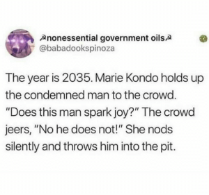"💁: Anonessential government oilsA  @babadookspinoza  The year is 2035. Marie Kondo holds up  the condemned man to the crowd.  ""Does this man spark joy?"" The crowd  jeers, ""No he does not!"" She nods  silently and throws him into the pit. 💁"
