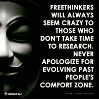 vac: anonews  FREETHINKERS  WILL ALWAYS  SEEM CRAZY TO  THOSE WHO  DON'T TAKE TIME  TO RESEARCH.  NEVER  APOLOGIZE FOR  EVOLVING PAST  PEOPLE'S  COMFORT ZONE.  SOURCE  DAVID A VAC ADO