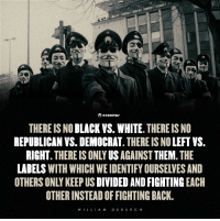 Black and White: anonews  THERE IS NO  BLACK VS. WHITE. THERE IS NO  REPUBLICAN VS. DEMOCRAT  THERE IS NO LEFT VS.  RIGHT  THERE IS ONLY US  AGAINST THEM  THE  OTHERS ONLY KEEP US  DIVIDED AND FIGHTING EACH  OTHER INSTEADOFFIGHTING BACK.  LL  A M  DE BU  R C H