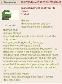 """Click, Dad, and Dude: Anonymous 01/07/19(Mon)15:18:37 No.789361469  scariest moment(s) of your life  thread  i'll start  be me  >browsing twitter one day  >dude tweets me a picture of  211 KB PNG  obama's cock  >go to reply to it  >step dad walks in right as im about to click the  reply button  >can_you_ fucking_knock_please.jpg  reply box is covering up the cock  holding the mouse button down because im too  afraid that if i take it off it'll get rid of the box  >stepdad talks with me for what seems like hours  as he says """"you're a proud man"""" and all that jazz  >sweat oceans upon oceans of pure fear as i  know that if this reply box goes away his pride will  turn into disappointment faster than my real left  me  >step dad finally leaves  >close reply box and nope the fuck off twitter  too_close.mp4"""
