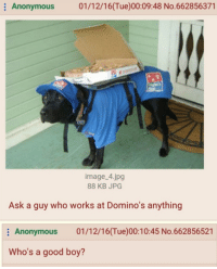 Anonymous, Domino's, and Dominoes: Anonymous  01/12/16 (Tue)00:09:48 No.662856371  image. 4.jpg  88 KB JPG  Ask a guy who works at Domino's anything  Anonymous  01/12/16(Tue)00:10:45 No.662856521  Who's a good boy?