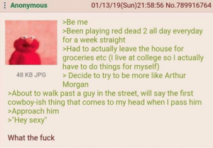 """Arthur, College, and Head: Anonymous  01/13/19(Sun)21:58:56 No.789916764  >Be me  Been playing red dead 2 all day everyday  for a week straight  >Had to actually leave the house for  groceries etc (I live at college so I actually  have to do things for myself)  Decide to try to be more like Arthur  Morgan  48 KB JPG  >About to walk past a guy in the street, will say the first  cowboy-ish thing that comes to my head when I pass him  >Approach him  """"Hey sexy""""  What the fuck Anon is subconsciously gay"""