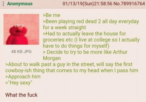 """Arthur, College, and Head: Anonymous  01/13/19(Sun)21:58:56 No.789916764  >Be me  Been playing red dead 2 all day everyday  for a week straight  >Had to actually leave the house for  groceries etc (I live at college so I actually  have to do things for myself)  Decide to try to be more like Arthur  Morgan  48 KB JPG  >About to walk past a guy in the street, will say the first  cowboy-ish thing that comes to my head when I pass him  >Approach him  """"Hey sexy""""  What the fuck Greentext"""