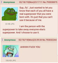 Fuck You, Anonymous, and Fuck: : Anonymous 02/18/19(Mon)23:17:11 No.793030875  Sup, /b/. Just wanted to let you  know that each of you all have a  real superpower that you were  born with. It's just that you can't  use it because of me.  22 KB JPG  I am the person with the  superpower to take away everyone else's  superpower. And I choose to use it.  Anonymous 02/18/19(Mon)23:39:34 No.793032244  AHHHH FUCK YOU  106 KB JPG