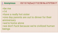 Hot Sister: Anonymous  03/13/16(Sun)17:32:58 No.673753617  >be me  >14  have a really hot sister  >one day parents are out to dinner for their  anniversary  we're home alone  >we don't fuck because we're civilized human  beings