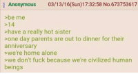 Hot Sister: Anonymous 03/13/16(Sun)17:32:58 No.673753617  >be me  14  >have a really hot sister  >one day parents are out to dinner for their  anniversary  >we're home alone  >we don't fuck because we're civilized human  beings