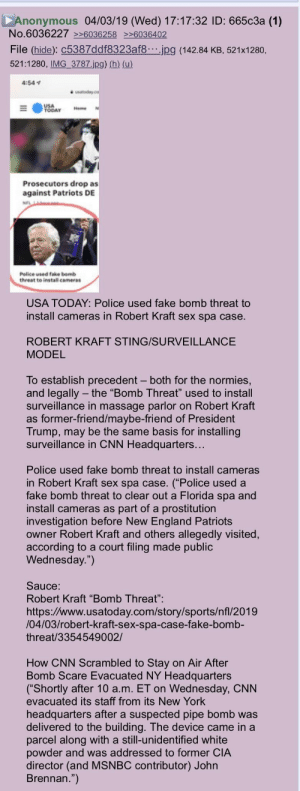 """Great theory on the Chans about using these bomb threats to set up surveillance!: Anonymous 04/03/19 (Wed) 17:17:32 ID: 665c3a (1)  No.6036227 6036258 6036402  File (hide): C5387ddf8323af8.jpg (142.84 KB, 521x1280,  521:1280, IMG 3787.jpg) (h) (u)  4:541  USA  TODAY me N  Prosecutors drop as  against Patriots DE  Police wsed take bomb  threat te instal cameras  USA TODAY: Police used fake bomb threat to  install cameras in Robert Kraft sex spa case.  ROBERT KRAFT STING/SURVEILLANCE  MODEL  To establish precedent - both for the normies,  and legally the """"Bomb Threat"""" used to install  surveillance in massage parlor on Robert Kraft  as former-friend/maybe-friend of President  Trump, may be the same basis for installing  surveillance in CNN Headquarters...  Police used fake bomb threat to install cameras  in Robert Kraft sex spa case. (""""Police used a  fake bomb threat to clear out a Florida spa and  install cameras as part of a prostitution  investigation before New England Patriots  owner Robert Kraft and others allegedly visited,  according to a court filing made public  Wednesday."""")  Sauce:  Robert Kraft """"Bomb Threat""""  https://www.usatoday.com/story/sports/nfl/2019  /04/03/robert-kraft-sex-spa-case-fake-bomb-  threat/3354549002/  How CNN Scrambled to Stay on Air After  Bomb Scare Evacuated NY Headquarters  (""""Shortly after 10 a.m. ET on Wednesday, CNN  evacuated its staff from its New York  headquarters after a suspected pipe bomb was  delivered to the building. The device came in a  parcel along with a still-unidentified white  powder and was addressed to former CIA  director (and MSNBC contributor) Johr  Brennan."""") Great theory on the Chans about using these bomb threats to set up surveillance!"""