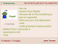 Anonymous  04/12/18(Thu)20:04:51 No.44644744  >be me  >person from Reddit  >browse r9k to find something to  post on r/greentet  >find only porn and depression  >mfw  eppit  27 KB PNG  write greentext hoping another  redditor finds it and posts it  >greentext is shit  >mfw  15 Replies / 4 Images  View Thread Anon that uses rebbit