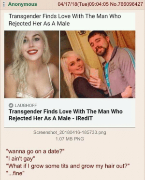 """Dank, Love, and Memes: Anonymous  04/17/18(Tue)09:04:05 No.766096427  Transgender Finds Love With The Man Who  Rejected Her As A Male  LAUGHOFF  Transgender Finds Love With The Man Who  Rejected Her As A Male iRediT  Screenshot 20180416-185733.png  1.07 MB PNG  """"wanna go on a date?""""  """"I ain't gay""""  """"What if I grow some tits and grow my hair out?""""  """"...fine"""" Anon knows everything by redonehabib MORE MEMES"""