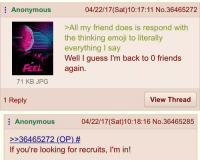 """<p>Rare wholesome 4chan via /r/wholesomememes <a href=""""http://ift.tt/2oxbrjO"""">http://ift.tt/2oxbrjO</a></p>: Anonymous  04/22/17 (Sat)10:17:11 No.36465272  >All my friend does is respond with  the thinking emoji to literally  everything I say  Well I guess I'm back to 0 friends  Feel again  71 KB JPG  1 Reply  View Thread  Anonymous  04/22/17(Sat)10:18:16 No.36465285  >-36465272 (OP)#  If you're looking for recruits, I'm in! <p>Rare wholesome 4chan via /r/wholesomememes <a href=""""http://ift.tt/2oxbrjO"""">http://ift.tt/2oxbrjO</a></p>"""
