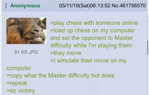 Genius: Anonymous  05/11/19(Sat)06:13:52 No.461756570  >play chess with someone online  >load up chess on my computer  and set the opponent to Master  difficulty while I'm playing them  >they move  >I simulate their move on my  91 KB JPG  computer  >copy what the Master difficulty bot does  repeat  >ez victory Genius