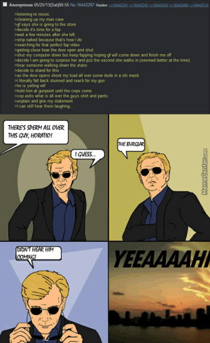 Csi Miami Caruso Horatio Caine Memes. Best Collection of Funny Csi ...: Anonymous 05/25/13(Sat)00:55 No.16442287 Replies: >16442341 16442343 >164424331644246016442510  >listening to music  cleaning up my man cave  >gf says she is going to the store  >decide it's time for a fap  wait a few minutes after she left  >strip naked because that's how I do  searching for that perfect fap video  >getting close hear the door open and shut  >shut my computer down but keep fapping hoping gf will come down and finish me off  decide I am going to surprise her and jizz the second she walks in (seemed better at the time)  hear someone walking down the stairs  decide to stand for this  >as the door opens shoot my load all over some dude in a ski mask  >I literally fall back stunned and reach for my gun  he is yelling wtf  >hold him at gunpoint until the cops come  cop asks what is all over the quys shirt and pants  >explain and give my statement  l can still hear them laughing...  THERE'S SPERM AL OVER  THIS GUY, HORATIO!  THE BURCIAR  1GUESS..  DIDNT HEAR HIM  COMINGI  YEEAAAAH  MemeCenter.com Csi Miami Caruso Horatio Caine Memes. Best Collection of Funny Csi ...