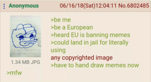 Jail, Memes, and Mfw: Anonymous  06/16/18(Sat)12:04:11 No.6802485  >be me  >be a European  >heard EU is banning memes  could land in jail for literally  using  any copyrighted image  >have to hand draw memes now  1.34 MB JPG  >mfw Anons helpless