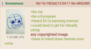 Jail, Memes, and Mfw: Anonymous  06/16/18(Sat)12:04:11 No.6802485  >be me  be a European  >heard EU is banning memes  >could land in jail for literally  using  any copyrighted image  >have to hand draw memes now  1.34 MB JPG  >mfw Now that Article 11 and 13 have been approved , its time to post this again