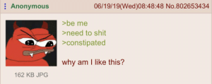 Shit, Anonymous, and Greentext: Anonymous  06/19/19(Wed)08:48:48 No.802653434  >be me  >need to shit  >constipated  why am I like this?  162 KB JPG Anon is constipated