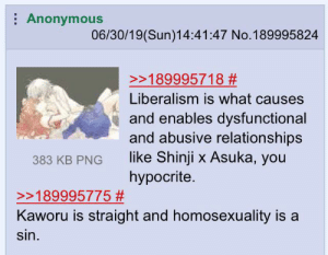 Relationships, Anonymous, and Hypocrite: Anonymous  06/30/19(Sun)14:41:47 No.189995824  >189995718 #  Liberalism is what causes  and enables dysfunctional  and abusive relationships  like Shinji x Asuka, you  hypocrite  383 KB PNG  >189995775 #  Kaworu is straight and homosexuality is a  sin. An /a/suka thread gets heated