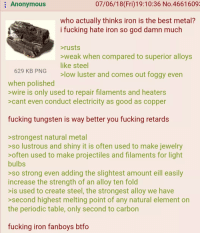 Fucking, God, and Anonymous: Anonymous  07/06/18(Fri)19:10:36 No.46616093  who actually thinks iron is the best metal?  i fucking hate iron so god damn much  rusts  weak when compared to superior alloys  like steel  low luster and comes out foggy even  629 KB PNG  when polished  >wire is only used to repair filaments and heaters  >cant even conduct electricity as good as copper  fucking tungsten is way better you fucking retards  strongest natural metal  >so lustrous and shiny it is often used to make jewelry  >often used to make projectiles and filaments for light  bulbs  >so strong even adding the slightest amount eill easily  increase the strength of an alloy ten fold  >is used to create steel, the strongest alloy we have  >second highest melting point of any natural element on  the periodic table, only second to carbon  fucking iron fanboys btfo