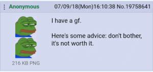 Advice, Anonymous, and Sick: Anonymous 07/09/18(Mon)16:10:38 No.19758641  I have a gf.  Here's some advice: don't bother,  it's not worth it.  216 KB PNG Anon is sick of his gf