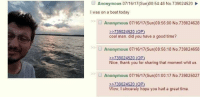 "4chan, Wow, and Thank You: Anonymous 07/16/17(Sun)00:54:48 No.739024520  I was on a boat today  Anonymous 07/16/17(Sun)00:56:00 No.739024628  245  cool man. did you have a good time?  Anonymous 07/16/17 (Sun)00:56:18 No.739024658  Nice, thank you for sharing that moment whit us.  Anonymous 07/16/17(Sun)01:00:17 No.739025027  739024520 (OP)  Wow, I sincerely hope you had a great time <p>Even 4chan can be wholesome via /r/wholesomememes <a href=""http://ift.tt/2u3f2eB"">http://ift.tt/2u3f2eB</a></p>"