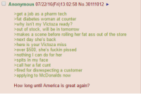 How long until America is great again?: Anonymous 07/22/16 (Fri)13:02:58 No. 30111012  >get a job as a pharm tech  >fat diabetes woman at counter  >why isn't my Victoza ready?  out of stock, will be in tomorrow  >makes a scene before rolling her fat ass out of the store  next day she's back  here is your Victoza miss  $500, she's fuckin pissed  nothing I can do for her  >spits in my face  call her a fat cunt  fired for disrespecting a customer  applying to McDonalds now  How long until America is great again? How long until America is great again?