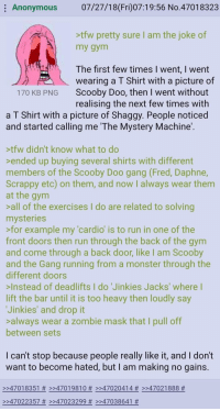 Gym, Monster, and Run: Anonymous  07/27/18(Fri)07:19:56 No.47018323  tfw pretty sure I am the joke of  my gym  The first few times I went, I went  wearing a T Shirt with a picture of  Scooby Doo, then I went without  realising the next few times with  170 KB PNG  a T Shirt with a picture of Shaggy. People noticed  and started calling me 'The Mystery Machine  tfw didn't know what to do  ended up buying several shirts with different  members of the Scooby Doo gang (Fred, Daphne,  Scrappy etc) on them, and now I always wear themm  at the gynm  all of the exercises I do are related to solving  mysteries  >for example my 'cardio' is to run in one of the  front doors then run through the back of the gym  and come through a back door, like I am Scooby  and the Gang running from a monster through the  different doors  Instead of deadlifts I do 'Jinkies Jacks' where l  lift the bar until it is too heavy then loudly say  Jinkies' and drop it  always wear a zombie mask that I pull off  between sets  I can't stop because people really like it, and I don't  want to become hated, but I am making no gains  >>47018351 # >>4701 9810 # >>47020414 # >>47021888 #  >>47022357 # >:47023299 # >>47038641