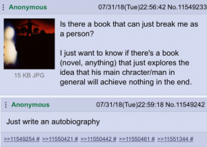 Anonymous, Book, and Break: Anonymous  07/31/18(Tue)22:56:42 No. 11549233  Is there a book that can just break me as  a person'?  l just want to know if there's a book  (novel, anything) that just explores the  idea that his main chracter/man in  general will achieve nothing in the end  15 KB JPG  Anonymous  07/31/18(Tue)22:59:18 No.11549242  Just write an autobiography  >>11 551 344 Anon's gonna be an author