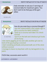 4chan, Funny, and Gym: Anonymous  08/07/18(Tue)12:57:41 No.47166210  Daily reminder to eat your 3 servings of  coconut daily for maximum gains, You  dont want to be that guy at the gym  either.  130 KB JPG  : Anonymous  08/07/18(Tue)13:04:39 No.47166258  how do you even buy a coconut though??  go into supermarket a few weeks ago to  get a coconut for MAD GAINZzZ  pick up a coconut and take it to check  out line  >put it on the belt and checkout girl looks  at me funny  51 KB PNG  >she starts giggling at me and calls another girl over to  look at the guy buying a coconut  start sweating profusely and powerwalk out of the store  without coconut  manage to leave my keychain with my tamagotchi in my  panic  FUCK that, coconuts arent worth it  >>47166267 # >>47166269
