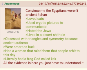 4chan, Cats, and God: : Anonymous  08/17/18(Fri)12:48:22 No.777399245  Convince me the Egyptians weren't  ancient 4chan  Loved cats  Used cryptic pictures to  communicate  72 KB JPG Hated the Jews  Lived in a desert shithole  >Obsessed with triangles and symmetry because  ancient autismo  >Were smart as fuck  Had a woman that ruled them that people orbit to  this day  >Literally had a frog God called kek  All the evidence is here you just have to understand it Anon speaks the truth