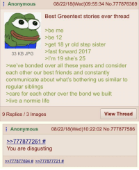greentext: Anonymous  08/22/18(Wed)09:55:34 No.777876369  Best Greentext stories ever thread  >be me  be 12  get 18 yr old step sister  33 KB JPG fast forward 2017  >I'm 19 she's 25  >we've bonded over all these years and consider  each other our best friends and constantly  communicate about what's bothering us similar to  regular siblings  >care for each other over the bond we built  >live a normie life  9 Replies / 3 Images  View Thread  Anonymous 08/22/18(Wed)10:22:02 No.777877586  2-777 877261 #  You are disgusting  >-777 877 694 # >-777877721