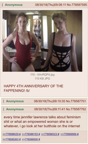 Anon on memories and reminding yourself: Anonymous  08/30/18(Thu)09:08:11 No.778587595  116 - XAvRQPd.jpg  110 KB JPG  HAPPY 4TH ANNIVERSARY OF THE  FAPPENING! /b/  Anonymous08/30/18(Thu)09:10:35 No.778587701  Anonymous 08/30/18(Thu)09:11:41 No.778587762  every time jennifer lawrence talks about feminism  shit or what an empowered woman she is or  whatever, i go look at her butthole on the internet  >>778588029 # >>778588153 # >>778588323 # >>778589569 #  >-778595263 # >-778596500 Anon on memories and reminding yourself