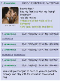 4chan, Anonymous, and How To: Anonymous  09/01/18(Sat)21:32:08 No.19969597  how to kiss?  had my first kiss with my first gf  yesterday  did pic related  what are all the ways to kiss  someone  325 KB JPG  any tips? some do and donts  Anonymous 09/01/18(Sat)21:34:31 No.19969602  >>19969616 #  Anonymous 09/01/18(Sat)21:37:40 No.19969610  Anonymous 09/01/18(Sat)21:38:43 No.19969616  >>19969631 # >>19969672 #  Anonymous 09/01/18(Sat)21:43:28 No.19969631  Anonymous 09/01/18(Sat)21:54:48 No.19969663  You stick your tongue as deep as you can possibly  manage and play with the uvula like it's a speed  bag