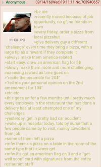 "<p>4chan wholesomeness via /r/wholesomememes <a href=""http://ift.tt/2gEGZlK"">http://ift.tt/2gEGZlK</a></p>: Anonymous 09/14/16(Wed)19:11:11 No.703940657  >be me  recently moved because of job  opportunity, no gf, no friends in  town  Severy friday brder a pizza rom  local pizzahut  21 KB JPG  give delivery guy a different  ""challenge"" every time they bring a pizza, with a  large tip as a reward if they complete it  salways make them america-related  >start easy. draw an american flag for 5$  >slowly make them more and more challenging,  increasing reward as time goes on  s""recite the preamble for 20$  ""tell me your personal opinion on the 2nd  amendment for 10$""  eto etc  this goes on for a few months until pretty much  every employee in the resturaunt that has done a  delivery has at least attempted one of my  challenges  yesterday, get in pretty bad car accident  wake up in hospital today. told by nurse that a  few people came by to visit, mainly coworkers  from job  >some of them left a pizza  >mfw there's a pizza on a table in the room of the  same type that i always get  >mfw it's got an american flag on it and a ""get  well soon"" card with signatures from the entire  restaurant staff <p>4chan wholesomeness via /r/wholesomememes <a href=""http://ift.tt/2gEGZlK"">http://ift.tt/2gEGZlK</a></p>"
