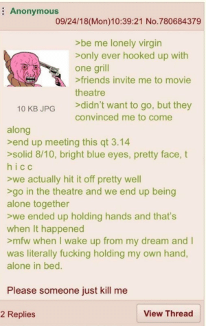 Being Alone, Friends, and Fucking: Anonymous  09/24/18(Mon)10:39:21 No.780684379  >be me lonely virgin  >only ever hooked up with  one grill  >friends invite me to movie  theatre  >didn't want to go, but they  10 KB JPG  convinced me to come  along  >end up meeting this qt 3.14  >solid 8/10, bright blue eyes, pretty face, t  hicc  we actually hit it off pretty well  >go in the theatre and we end up being  alone together  we ended up holding hands and that's  when It happened  >mfw when I wake up from my dream and I  was literally fucking holding my own hand,  alone in bed.  Please someone just kill me  View Thread  2 Replies Never wake up