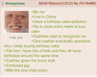 Birthday, Confused, and Funny: Anonymous  09/30/18(Sun)13:23:21 No.781184865  >Be me  >Live in China  >Have a birthday cake addiction  >Go to store every week to buy  cake  7 KR IPG >Cashiers start to recognise me  >One cashier eventually questions  why I keep buying birthday cake  >Tell him I have lots of kids and they all have  birthdays around the same time  >Cashier gives me funny look  >Confused.jpg  >Mfw the one child policy