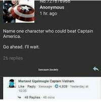 America, Memes, and Anonymous: Anonymous  1 hr. ago  Name one character who could beat Captain  America.  Go ahead. I'll wait  26 replies  Sarcasm Society  Martand Ugalmugle Captain Vietnam  Like Reply Message 4,939 Yesterday at  10:35  48 Replies , 46 mins
