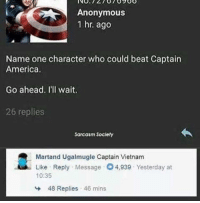 America, Anonymous, and Vietnam: Anonymous  1 hr. ago  Name one character who could beat Captain  America.  Go ahead. I'll wait.  26 replies  Sarcasm Society  Martand Ugalmugle Captain Vietnam  Like Reply Message O4,939 Yesterday at  10:35  48 Replies 46 mins